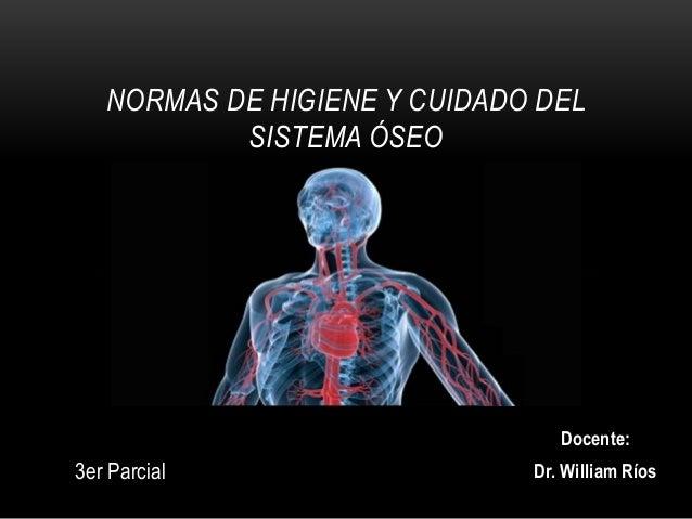 Docente: Dr. William Ríos NORMAS DE HIGIENE Y CUIDADO DEL SISTEMA ÓSEO 3er Parcial