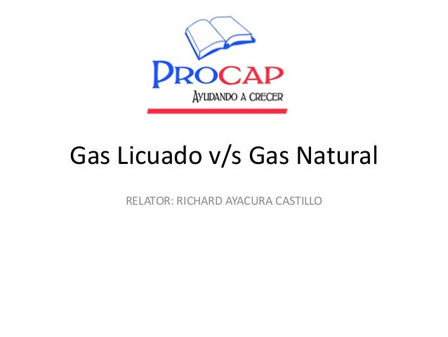 Gas Licuado v/s Gas Natural RELATOR: RICHARD AYACURA CASTILLO
