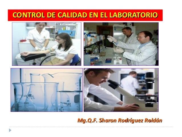 CONTROL DE CALIDAD EN EL LABORATORIOCONTROL DE CALIDAD EN EL LABORATORIO Mg.Q.F. Sharon Rodríguez RoldánMg.Q.F. Sharon Rod...
