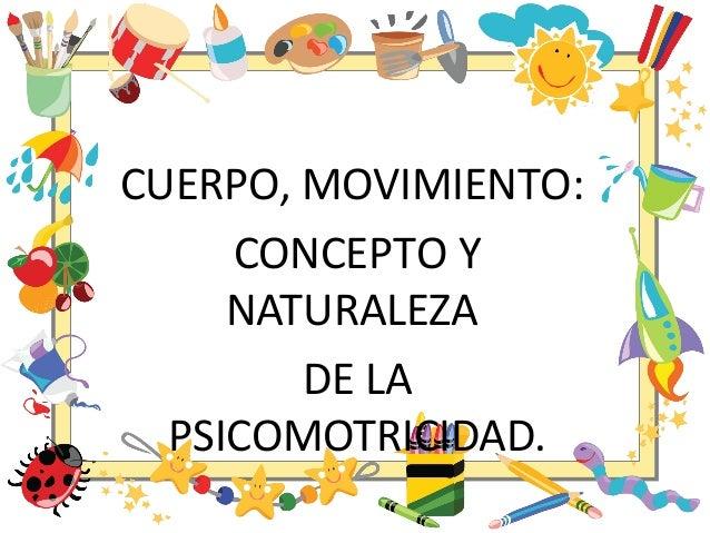 CUERPO, MOVIMIENTO: CONCEPTO Y NATURALEZA DE LA PSICOMOTRICIDAD.