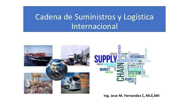 Cadena de Suministros y Logística Internacional Ing. Jose M. Fernandez C, MLE,MII