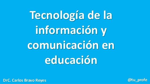 Tecnología de la información y comunicación en educación DrC. Carlos Bravo Reyes @tu_profe