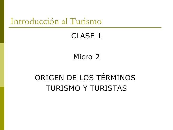 Introducción al Turismo <ul><li>CLASE 1 </li></ul><ul><li>Micro 2 </li></ul><ul><li>ORIGEN DE LOS TÉRMINOS  </li></ul><ul>...