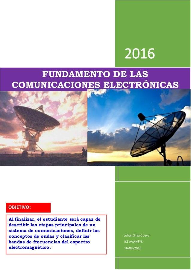 2016 Johan Silva Cueva IST AVANSYS 16/08/2016 FUNDAMENTO DE LAS COMUNICACIONES ELECTRÓNICAS OBJETIVO: Al finalizar, el est...