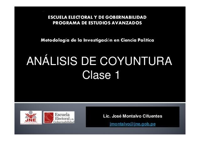 Lic. José Montalvo Cifuentes jmontalvo@jne.gob.pe ANÁLISIS DE COYUNTURA Clase 1 ESCUELA ELECTORAL Y DE GOBERNABILIDAD PROG...
