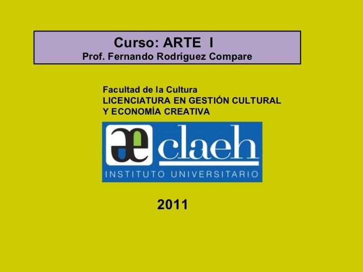 Facultad de la Cultura LICENCIATURA EN GESTIÓN CULTURAL Y ECONOMÍA CREATIVA Curso: ARTE  I  Prof. Fernando Rodríguez Compa...