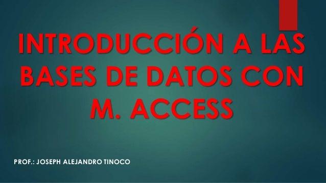 INTRODUCCIÓN A LAS BASES DE DATOS CON M. ACCESS PROF.: JOSEPH ALEJANDRO TINOCO