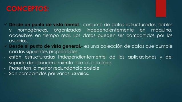 CONCEPTOS:  Desde un punto de vista formal.- conjunto de datos estructurados, fiables y homogéneos, organizados independi...