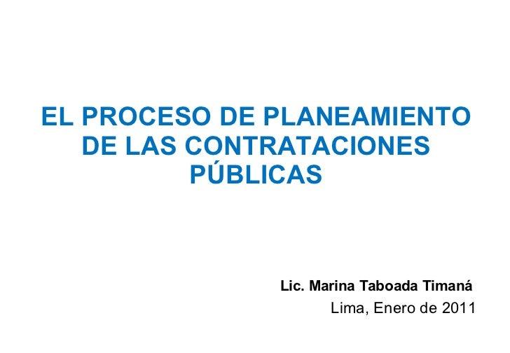 EL PROCESO DE PLANEAMIENTO DE LAS CONTRATACIONES PÚBLICAS Lic. Marina Taboada Timaná  Lima, Enero de 2011
