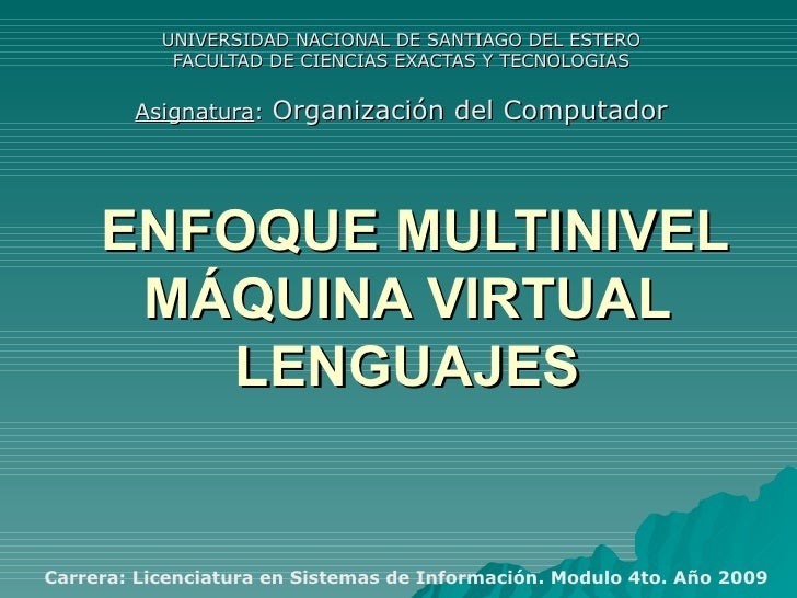 ENFOQUE MULTINIVEL MÁQUINA VIRTUAL LENGUAJES UNIVERSIDAD NACIONAL DE SANTIAGO DEL ESTERO FACULTAD DE CIENCIAS EXACTAS Y TE...