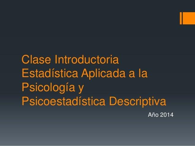Clase Introductoria Estadística Aplicada a la Psicología y Psicoestadística Descriptiva Año 2014
