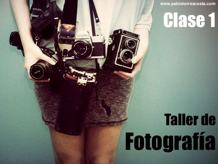 www.pablotorrescosta.com<br />Clase 1<br />Taller de<br />Fotografía<br />