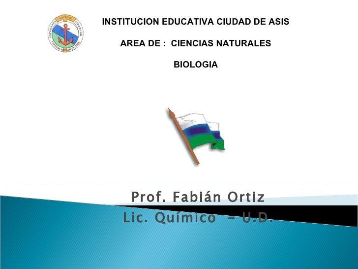 Prof. Fabián Ortiz Lic. Químico  - U.D. INSTITUCION EDUCATIVA CIUDAD DE ASIS AREA DE :  CIENCIAS NATURALES BIOLOGIA