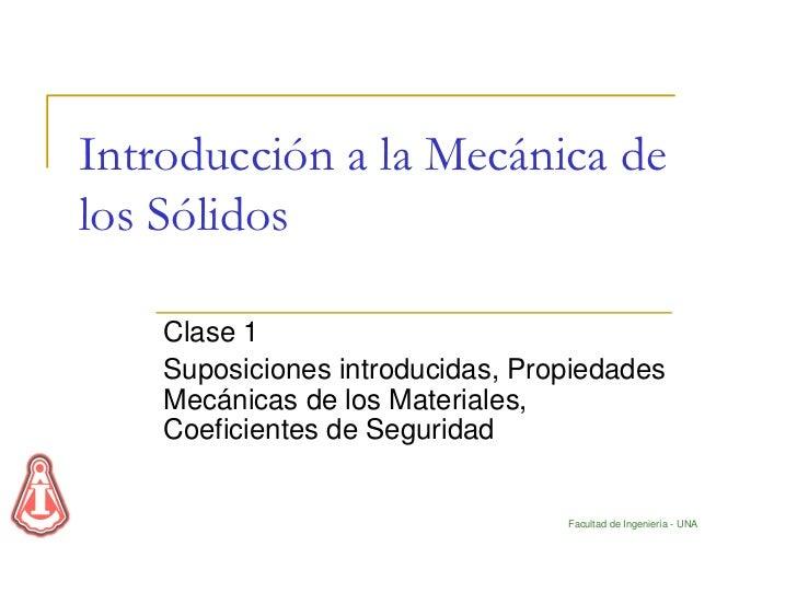 Introducción a la Mecánica delos Sólidos    Clase 1    Suposiciones introducidas, Propiedades    Mecánicas de los Material...
