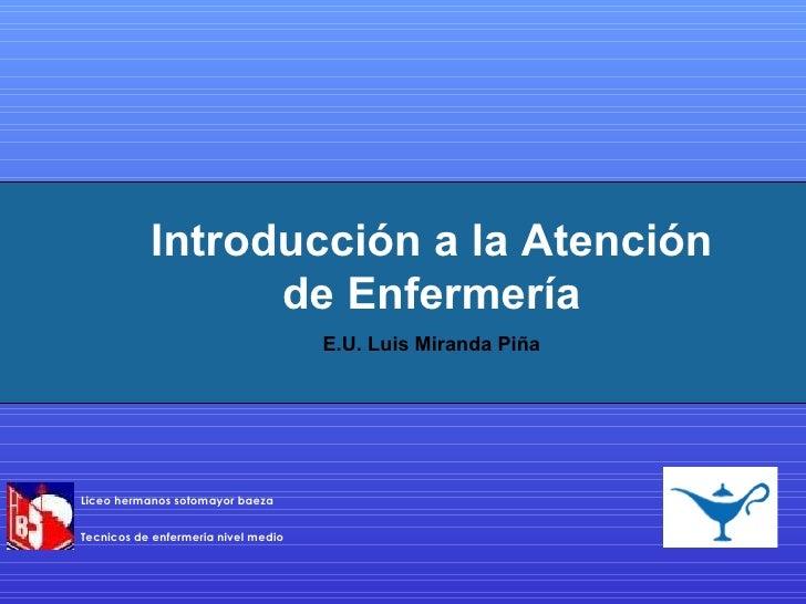 Introducción a la Atención de Enfermería E.U. Luis Miranda Piña Liceo hermanos sotomayor baeza Tecnicos de enfermeria nive...