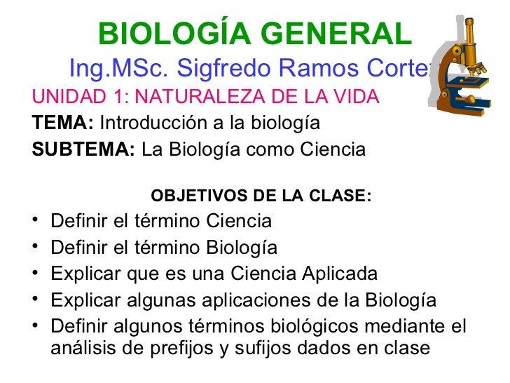 BIOLOGÍA GENERAL Ing.MSc. Sigfredo Ramos Cortez <ul><li>UNIDAD 1: NATURALEZA DE LA VIDA </li></ul><ul><li>TEMA:  Introducc...