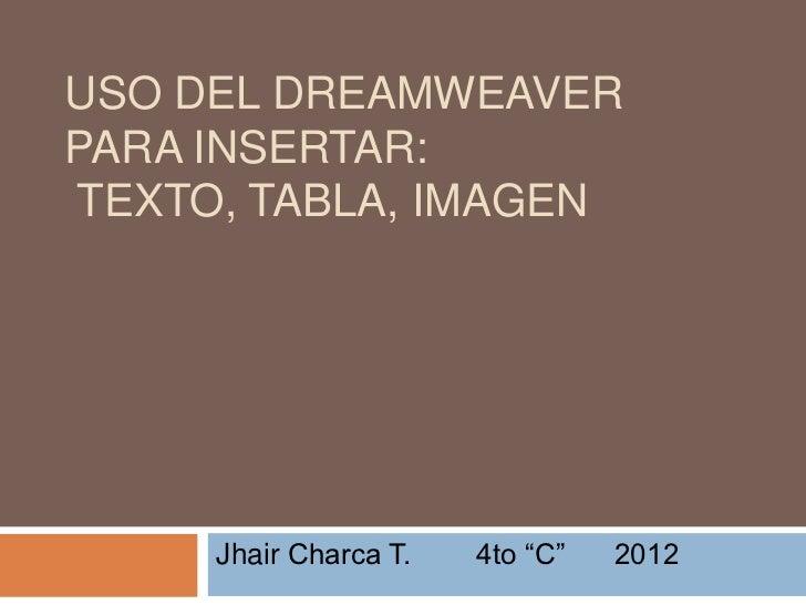 "USO DEL DREAMWEAVERPARA INSERTAR:TEXTO, TABLA, IMAGEN     Jhair Charca T.   4to ""C""   2012"