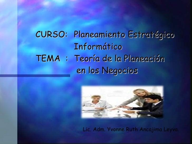 CURSO: Planeamiento Estratégico        Informático TEMA : Teoría de la Planeación         en los Negocios               Li...