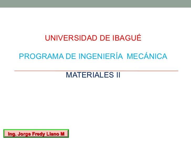 UNIVERSIDAD DE IBAGUÉ    PROGRAMA DE INGENIERÍA MECÁNICA                           MATERIALES IIIng. Jorge Fredy Llano M