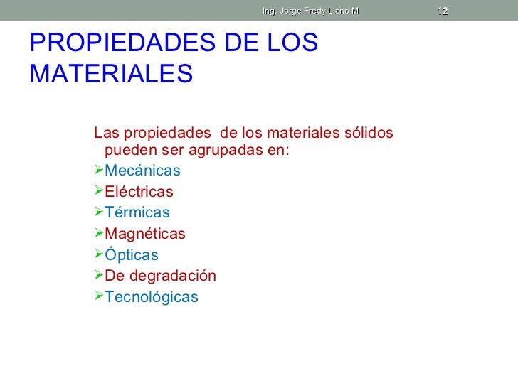 Ing. Jorge Fredy Llano M   12PROPIEDADES DE LOSMATERIALES    Las propiedades de los materiales sólidos     pueden ser agru...