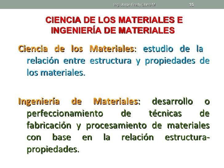 Ing. Jorge Fredy Llano M   15      CIENCIA DE LOS MATERIALES E       INGENIERÍA DE MATERIALESCiencia de los Materiales: es...