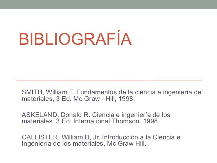 BIBLIOGRAFÍASMITH, William F. Fundamentos de la ciencia e ingeniería demateriales, 3 Ed. Mc Graw –Hill, 1998.ASKELAND, Don...