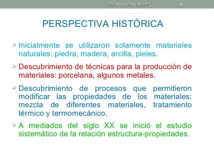 Ing. Jorge Fredy Llano M   6        PERSPECTIVA HISTÓRICA Inicialmente se utilizaron solamente materiales naturales: pied...