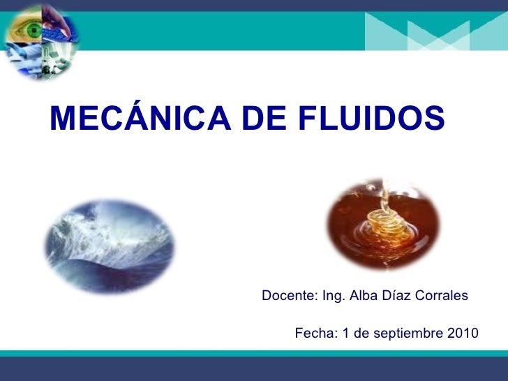<ul><li>MECÁNICA DE FLUIDOS  </li></ul>Docente: Ing. Alba Díaz Corrales Fecha: 1 de septiembre 2010