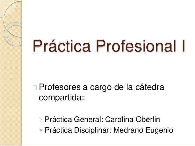 Práctica Profesional I  Profesores a cargo de la cátedra compartida: ◦ Práctica General: Carolina Oberlin ◦ Práctica Disc...