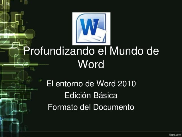 Profundizando el Mundo de Word El entorno de Word 2010 Edición Básica Formato del Documento