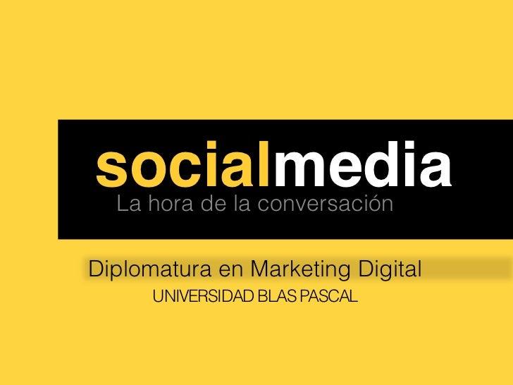 ssocialmedia!  La hora de la conversaciónDiplomatura en Marketing Digital      UNIVERSIDAD BLAS PASCAL
