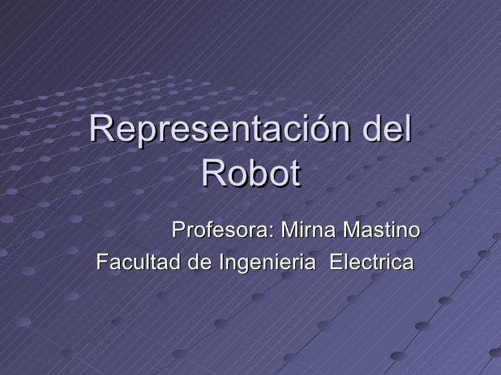 Representación del Robot Profesora: Mirna Mastino Facultad de Ingenieria  Electrica