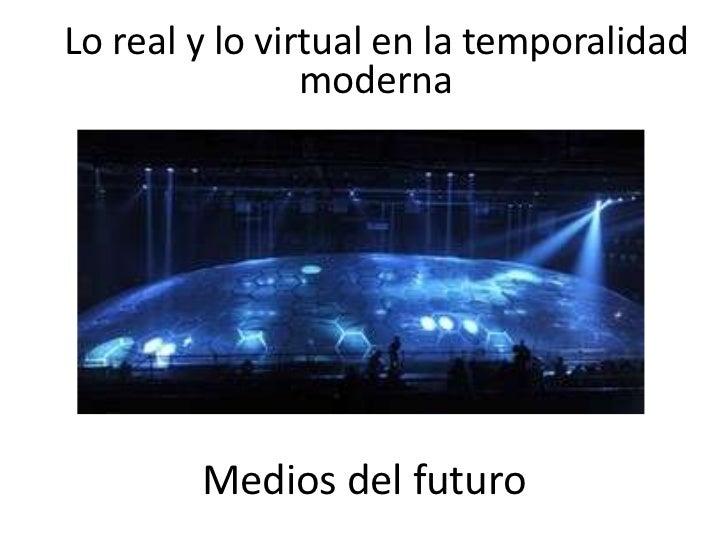 Lo real y lo virtual en la temporalidad moderna<br />Medios del futuro<br />