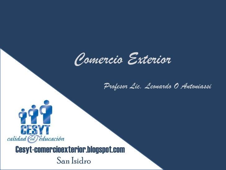 Comercio Exterior                             Profesor Lic. Leonardo O Antoniassi     Cesyt-comercioexterior.blogspot.com ...