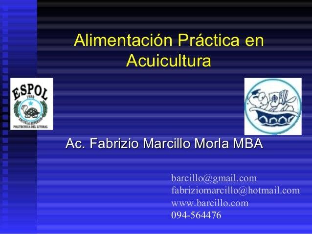 Alimentación Práctica en       AcuiculturaAc. Fabrizio Marcillo Morla MBA                barcillo@gmail.com               ...