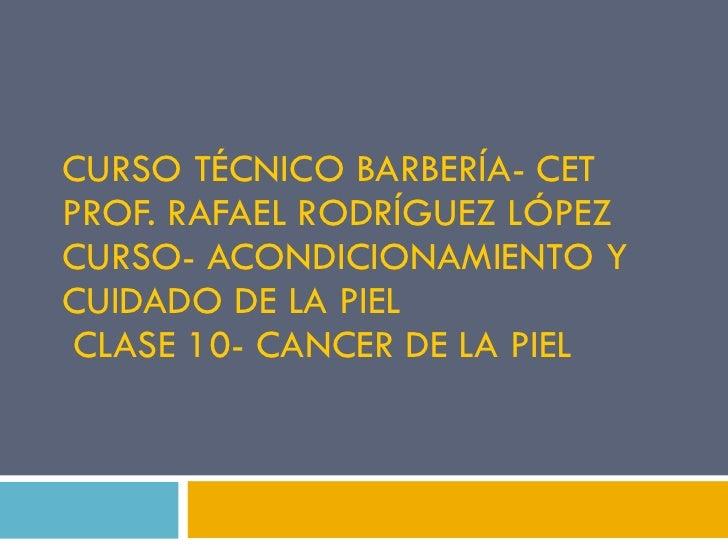 CURSO TÉCNICO BARBERÍA- CET PROF. RAFAEL RODRÍGUEZ LÓPEZ CURSO- ACONDICIONAMIENTO Y CUIDADO DE LA PIEL  CLASE 10- CANCER D...