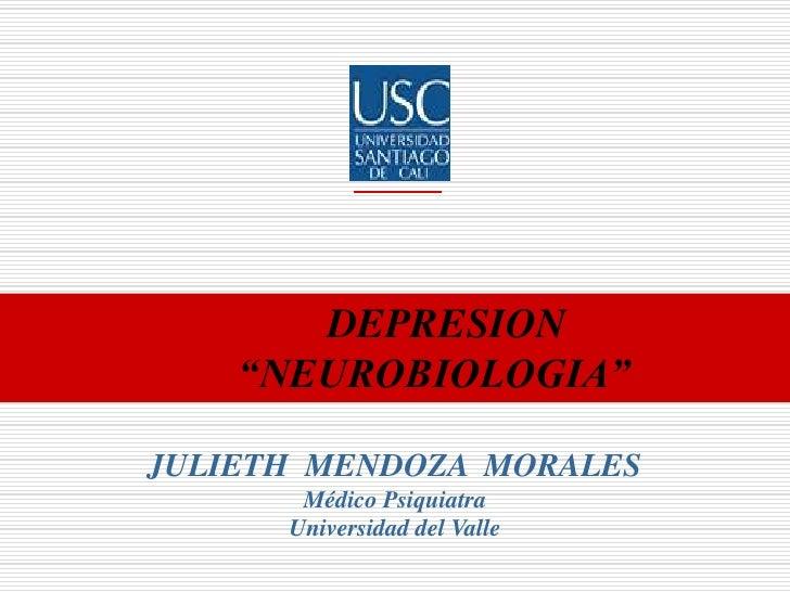"""DEPRESION  """"NEUROBIOLOGIA""""<br />JULIETH  MENDOZA  MORALES<br />Médico Psiquiatra<br />Universidad del Valle<br />"""