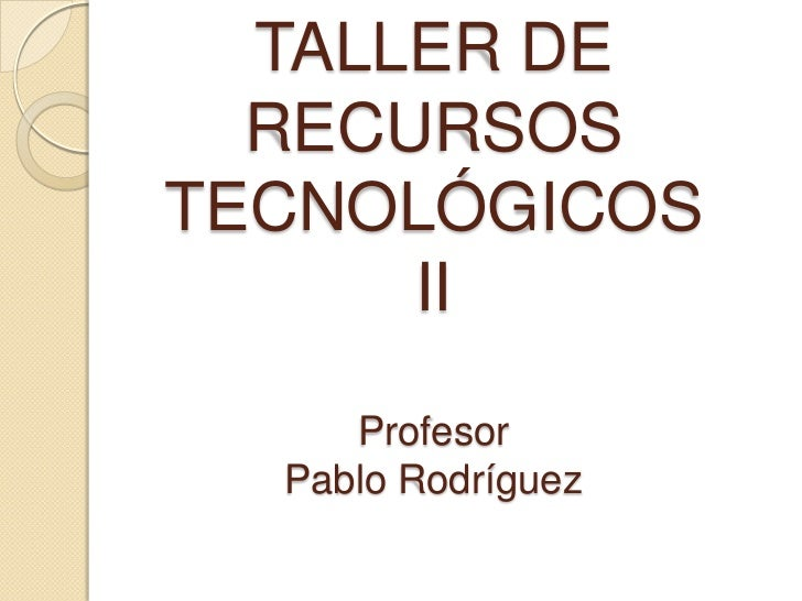 TALLER DE RECURSOSTECNOLÓGICOSIIProfesorPablo Rodríguez<br />