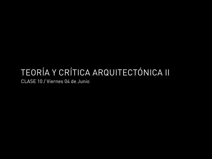 TEORÍA Y CRÍTICA ARQUITECTÓNICA II CLASE 10 / Viernes 04 de Junio