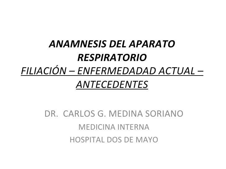 ANAMNESIS DEL APARATO            RESPIRATORIOFILIACIÓN – ENFERMEDADAD ACTUAL –            ANTECEDENTES    DR. CARLOS G. ME...