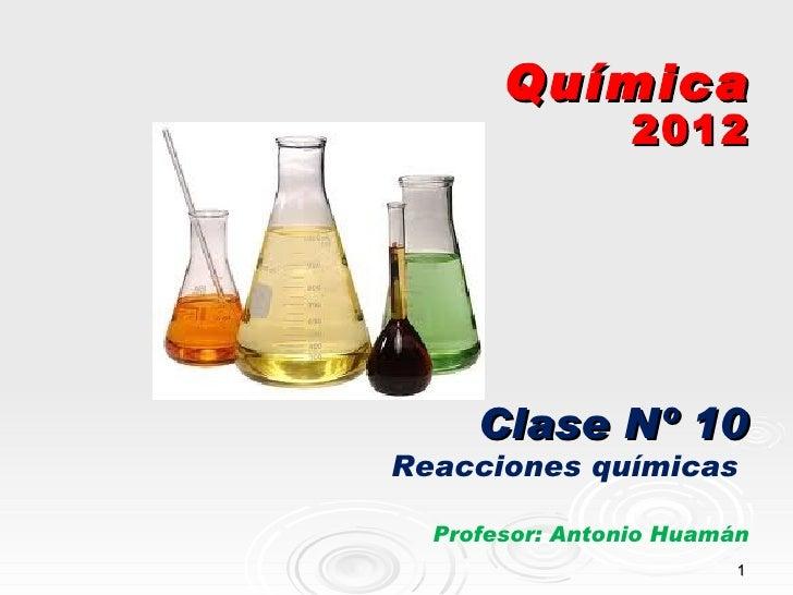 Química                 2012     Clase Nº 10Reacciones químicas  Profesor: Antonio Huamán                         1