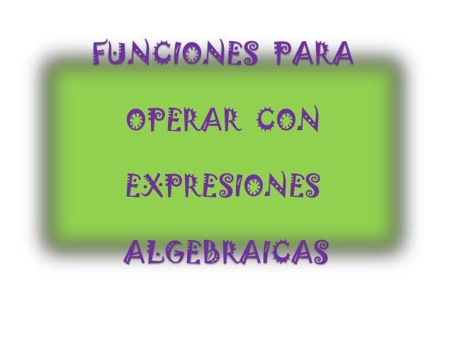 FUNCIONES PARA OPERAR CON EXPRESIONES ALGEBRAICAS