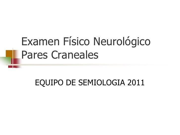 Examen Físico NeurológicoPares Craneales  EQUIPO DE SEMIOLOGIA 2011