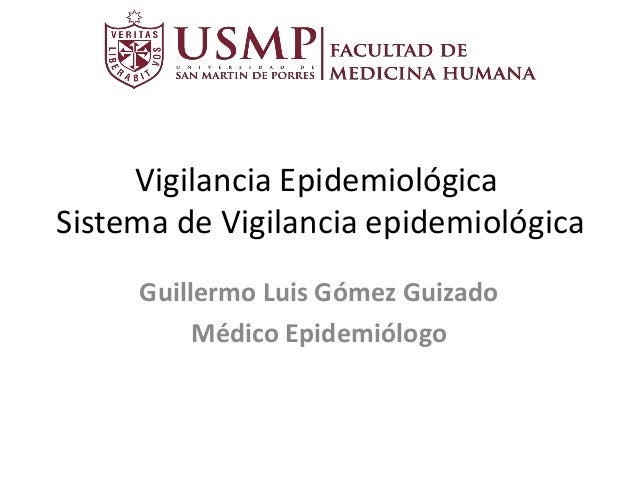 Vigilancia Epidemiológica Sistema de Vigilancia epidemiológica Guillermo Luis Gómez Guizado Médico Epidemiólogo