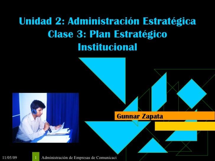 Unidad 2: Administración Estratégica Clase 3: Plan Estratégico Institucional Gunnar Zapata