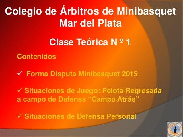 Colegio de Árbitros de Minibasquet Mar del Plata Clase Teórica N º 1 Contenidos  Forma Disputa Minibasquet 2015  Situaci...