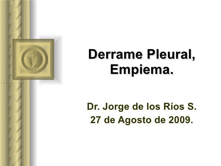 Derrame Pleural, Empiema. Dr. Jorge de los Ríos S. 27 de Agosto de 2009.