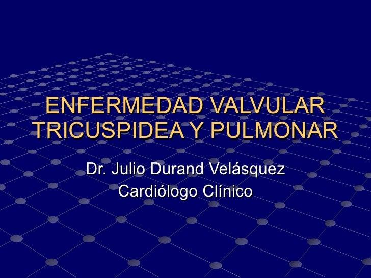 ENFERMEDAD VALVULAR TRICUSPIDEA Y PULMONAR Dr. Julio Durand Velásquez Cardiólogo Clínico
