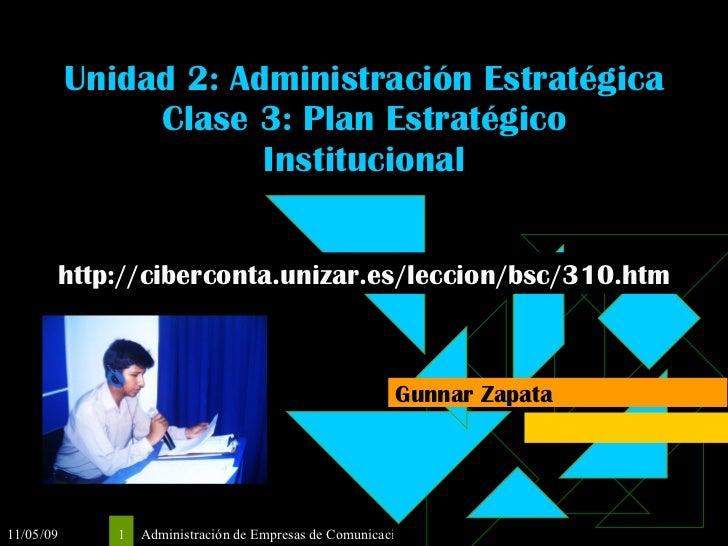 Unidad 2: Administración Estratégica Clase 3: Plan Estratégico Institucional Gunnar Zapata http://ciberconta.unizar.es/lec...