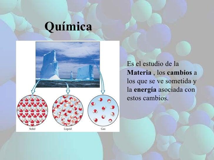 Química Es el estudio de la  Materia  , los  cambios  a los que se ve sometida y la  energía  asociada con estos cambios.